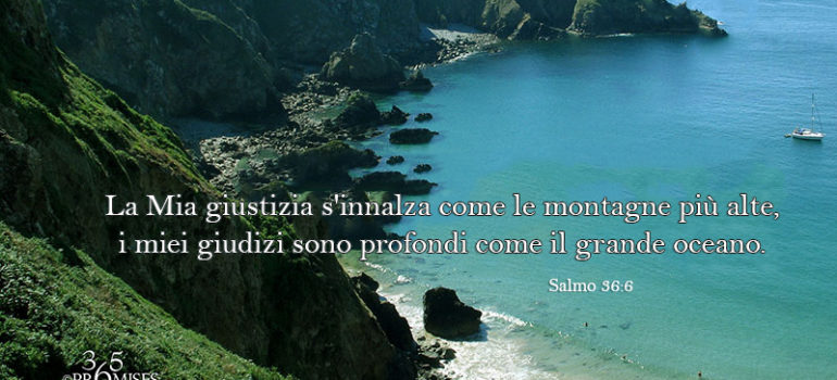 Una promessa per oggi: La Mia giustizia s'innalza come le montagne più alte, i miei giudizi sono profondi come il grande oceano.